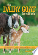 The Dairy Goat Handbook  : For Backyard, Homestead, and Small Farm
