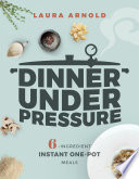 Dinner Under Pressure 6 Ingredient Instant One Pot Meals