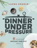 Dinner Under Pressure  6 Ingredient Instant One Pot Meals