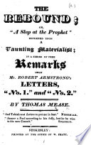 The Rebound  Or    A Slap at the Prophet    Returned Upon a Vaunting Materialist  in a Series of Remarks Upon Mr  Robert Armstrong s Letters     No  1    and    No  2