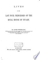 Lives of the Last Four Princesses of the Royal House of Stuart