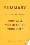 Summary of Clayton Christensen's How Will You Measure Your Life? by Milkyway Media