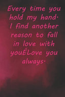 Every Time You Hold My Hand. I Find Another Reason to Fall in Love with You...Love You Always.