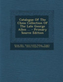 Catalogue of the Chess Collection of the Late George Allen       Primary Source Edition
