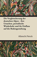 Die Vergletscherung Der Deutschen Alpen   Ihre Ursachen  Periodische Wiederkehr Und Ihr Einfluss Auf Die Bodengestaltung