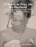 I Choose to Pray for My Husband: Trusting and Obeying GOD Even in the Hardest Times of Marriage