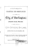The Charter and Ordinances of the City of Darlington  LaFayette County  Wisconsin  with a List of City Officers  By laws  and Rules of Order  Up and Including March 1  1887