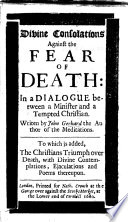 Divine Consolations against the Fear of Death  in a dialogue between a minister and a tempted Christian     To which is added  the Christians triumph over death  with divine contemplations  ejaculations and poems thereupon