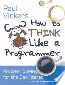 """How to Think Like a Programmer: Problem Solving for the Bewildered"" by Paul Vickers"