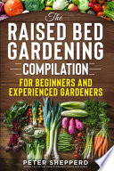 Raised Bed Gardening Compilation for Beginners and Experienced Gardeners: The Ultimate Guide to Produce Organic Vegetables with Tips and Ideas to Incr