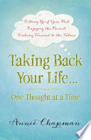 Taking Back Your Life   One Thought at a Time    Letting Go of Your Past   Enjoying the Present   Looking Forward to the Future Book PDF