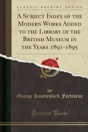 A Subject Index Of The Modern Works Added To The Library Of The British Museum In The Years 1891 1895 Classic Reprint