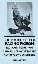 The Book Of The Racing Pigeon Fact And Theory From Many Source Including The Author S Own Experience