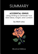 SUMMARY   Accidental Genius  Using Writing To Generate Your Best Ideas  Insight  And Content By Mark Levy