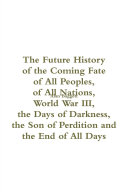 The Future History of the Coming Fate of All People of All Nations: World War III, the Days of Darkness, the Son of Perdition and the End of All Days