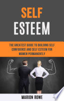 Self Esteem The Greatest Guide To Building Self Confidence And Self Esteem For Women Permanently Book PDF