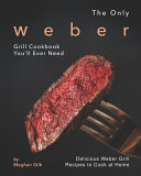 The Only Weber Grill Cookbook You Ll Ever Need Book PDF