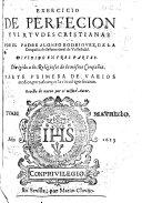 Exercicio de Perfecion y Virtudes Cristianas     dividido en tres partes     Parte primera     Revista de nuevo por el     Autor