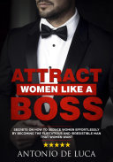 Attract Women Like A Boss Secrets On How To Seduce Women Effortlessly By Becoming The Flirtatious And Irresistible Man That Women Want Book Guide To Sexual Seduction And Dating Advice For Men