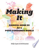 """Making It: Radical Home Ec for a Post-Consumer World"" by Kelly Coyne, Erik Knutzen"