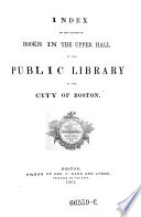 Index to the catalogue of books in the upper hall of the public library of the city of Boston Book