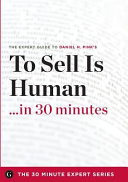 To Sell Is Human in 30 Minutes - the Expert Guide to Daniel H. Pink's Critically Acclaimed Book