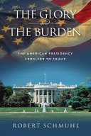 The glory and the burden: the American presidency from FDR to Trump