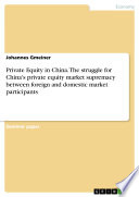 Private Equity in China. The struggle for China's private equity market supremacy between foreign and domestic market participants