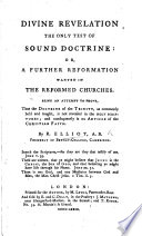 Divine Revelation the only test of sound doctrine  or  a further reformation wanted in the Reformed Churches  Being an attempt to prove  that the Doctrine of the Trinity is not revealed in the Holy Scriptures  etc