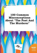 100 Common Misconceptions about the Poet and the Murderer