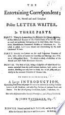 The Entertaining Correspondent Or Newest And Most Compleat Polite Letter Writer In Three Parts Part I Thirty Six Letters Containing A New Historical Account Of The Political State Of Europe Ii Seventy Two Letters On The Most Important Concerns Of Life Iii The Rule Of Life Being A Collection Of Select Moral Sentences Etc