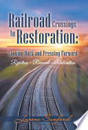 Railroad Crossings to Restoration  Looking Back and Pressing Forward Book