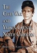 The Civil War and Yadkin County, North Carolina: A History, ...