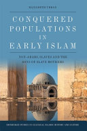 Conquered Populations in Early Islam : Non-Arabs, Slaves and the Sons of Slave Mothers / Elizabeth Urban