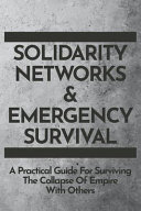 Solidarity Networks   Emergency Survival  A Practical Guide For Surviving the Collapse of Empire With Others