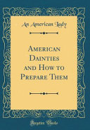 American Dainties and How to Prepare Them  Classic Reprint