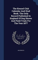 The Kennel Club Calendar And Stud Book The Only Record Published In England Of Dog Shows And Field Trials For The Year 1877
