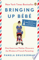 """""""Bringing Up Bébé: One American Mother Discovers the Wisdom of French Parenting (now with Bébé Day by Day: 100 Keys to French Parenting)"""" by Pamela Druckerman"""