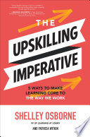 The Upskilling Imperative  5 Ways to Make Learning Core to the Way We Work Book