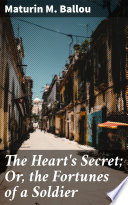 The Heart s Secret  Or  the Fortunes of a Soldier