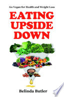 Eating Upside Down Go Vegan For Health And Weight Loss