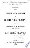 The origin and history of good templary, with an exposition of its principles and objects