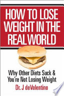 How to Lose Weight in the Real World  : Why Other Diets Suck and You're Not Losing Weight