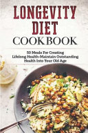 Longevity Diet Cookbook  50 Meals for Creating Lifelong Health Maintain Outstanding Health Into Your Old Age