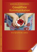 Gewaltfreie Kommunikation  : eine Sprache des Lebens ; gestalten Sie Ihr Leben, Ihre Beziehungen und Ihre Welt in Übereinstimmung mit Ihren Werten