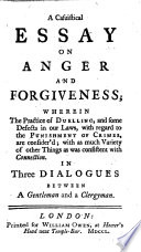 A Casuistical Essay On Anger And Forgiveness Wherein The Practice Of Duelling And Some Defects In Our Laws With Regard To The Punishment Of Crimes Are Consider D In Three Dialogues Between A Gentleman And A Clergyman