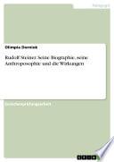 Rudolf Steiner. Seine Biographie, seine Anthroposophie und die Wirkungen