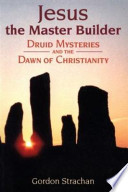 Jesus the Master Builder  : Druid Mysteries and the Dawn of Christianity