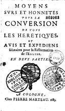 Moyens surs et honnétes pour la conversion de tous les heretiques, et avis et expediens salutaires pour la Réformation de l'Eglise (par P. Jurieu)...