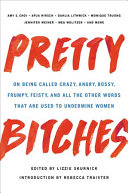 link to Pretty bitches : on being called crazy, angry, bossy, frumpy, feisty, and all the other words that are used to undermine women in the TCC library catalog